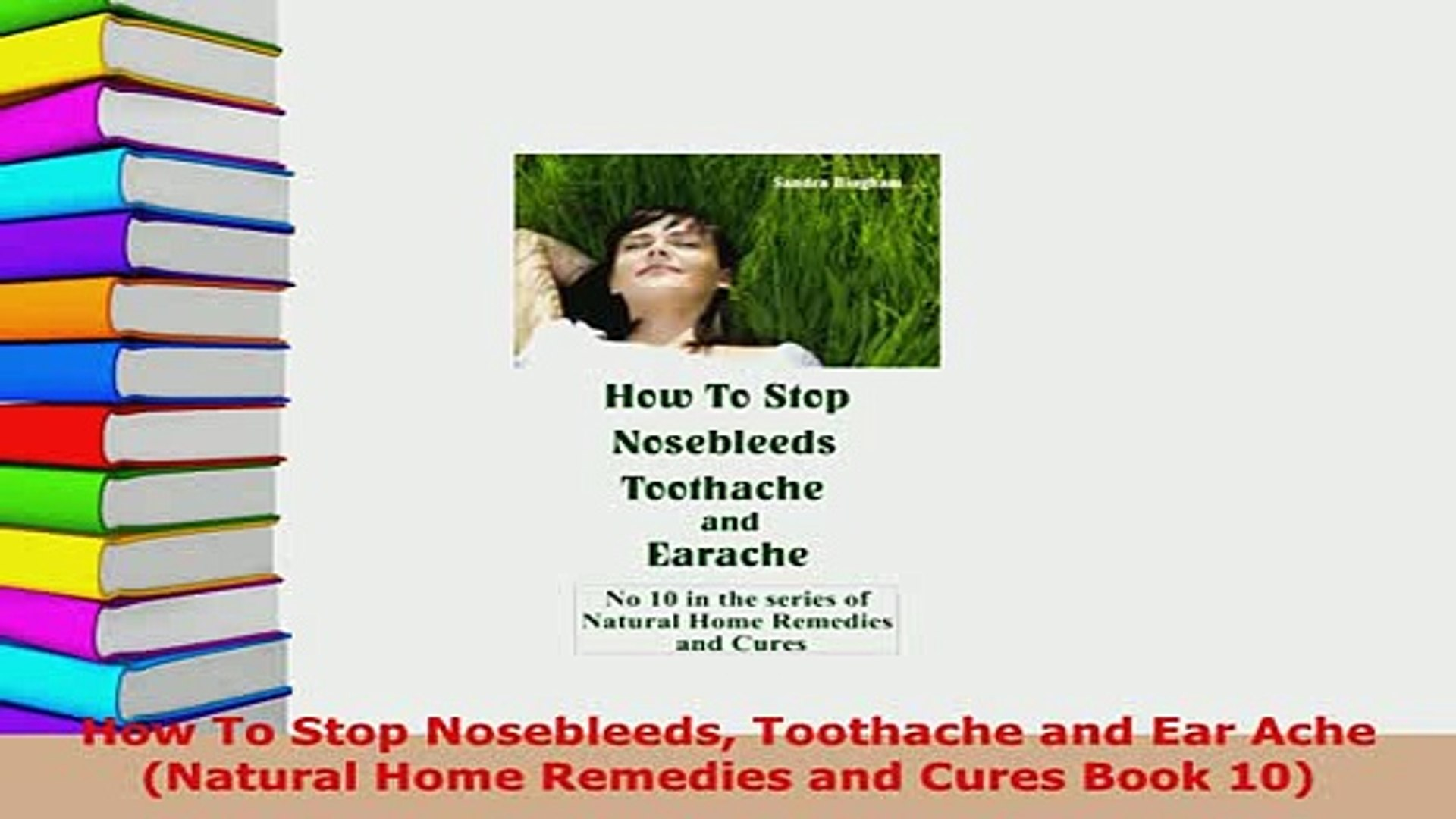 Download How To Stop Nosebleeds Toothache And Ear Ache Natural Home Remedies And Cures Book 10 Ebook