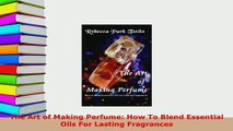 Download  The Art of Making Perfume How To Blend Essential Oils For Lasting Fragrances Free Books