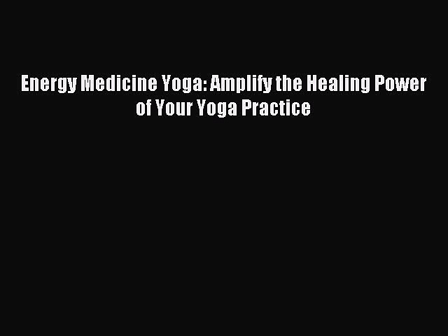 Read Energy Medicine Yoga: Amplify the Healing Power of Your Yoga Practice Ebook Free
