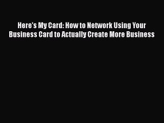 [Read book] Here's My Card: How to Network Using Your Business Card to Actually Create More