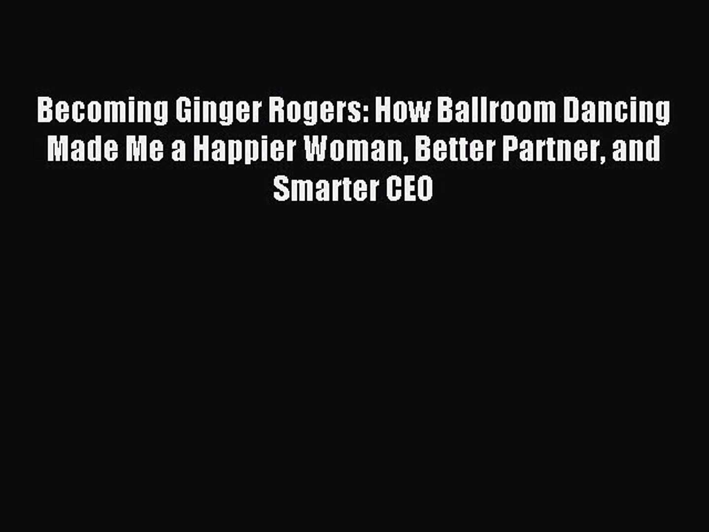 Read Becoming Ginger Rogers: How Ballroom Dancing Made Me a Happier Woman Better Partner and