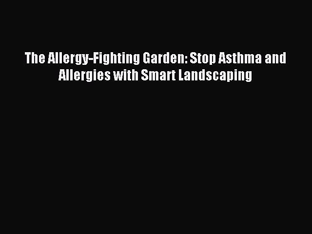 Read The Allergy-Fighting Garden: Stop Asthma and Allergies with Smart Landscaping Ebook Free
