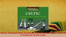 Download  When Football Was Football Celtic A Nostalgic Look at a Century of the Club Ebook Online