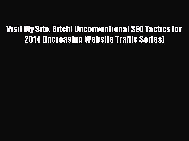 [Read book] Visit My Site Bitch! Unconventional SEO Tactics for 2014 (Increasing Website Traffic