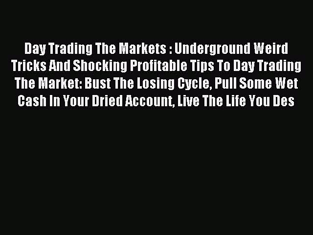 Read Day Trading The Markets : Underground Weird Tricks And Shocking Profitable Tips To Day