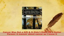 PDF  Cancer Was Not a Gift  It Didnt Make Me a Better Person A memoir about cancer as I know Read Online