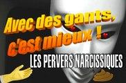 Les Pervers Narcissiques - Avec des gants, c'est mieux ! Ep.2