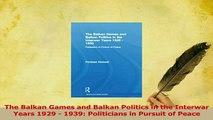 Read  The Balkan Games and Balkan Politics in the Interwar Years 1929  1939 Politicians in Ebook Online
