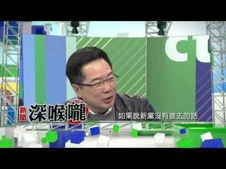 中天新聞台《新聞深喉嚨》01/04預告 新黨如果沒進立法院 國民黨是穩死的!