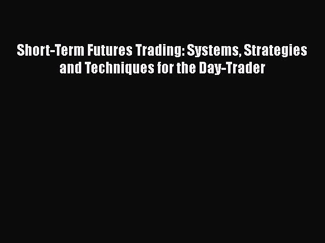 [PDF] Short-Term Futures Trading: Systems Strategies and Techniques for the Day-Trader Free