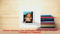 PDF  Citizen Arianna The Huffington Post  AOL Merger Triumph or Tragedy Download Full Ebook
