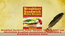 Download  Breakfast Sandwich Maker Recipes The Top EASY and DELICIOUS Breakfast Sandwiches to Make Read Full Ebook