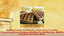 Download  Waffle Recipe Cookbook Learn How To Make Everything From Belgian Waffles To Waffle Mix Download Full Ebook