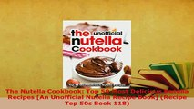 PDF  The Nutella Cookbook Top 50 Most Delicious Nutella Recipes An Unofficial Nutella Recipe Read Online