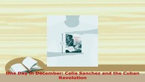 Download  One Day in December Celia Sanchez and the Cuban Revolution  EBook
