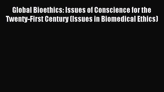 Read Global Bioethics: Issues of Conscience for the Twenty-First Century (Issues in Biomedical
