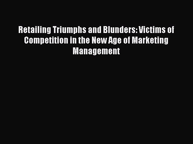 Read Retailing Triumphs and Blunders: Victims of Competition in the New Age of Marketing Management