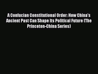 Read Book A Confucian Constitutional Order: How China's Ancient Past Can Shape Its Political