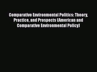 Read Book Comparative Environmental Politics: Theory Practice and Prospects (American and Comparative