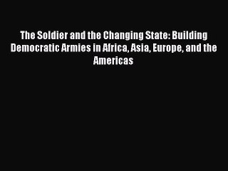 Read Book The Soldier and the Changing State: Building Democratic Armies in Africa Asia Europe