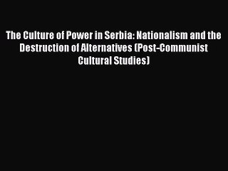 Read Book The Culture of Power in Serbia: Nationalism and the Destruction of Alternatives (Post-Communist