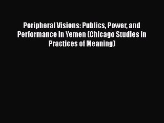 Download Book Peripheral Visions: Publics Power and Performance in Yemen (Chicago Studies in