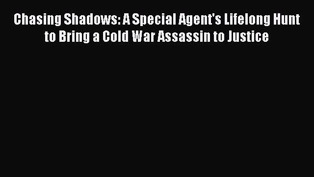 Read Book Chasing Shadows: A Special Agent's Lifelong Hunt to Bring a Cold War Assassin to