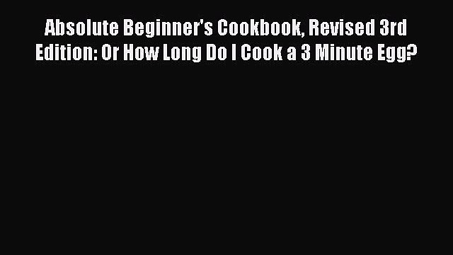 Read Absolute Beginner's Cookbook Revised 3rd Edition: Or How Long Do I Cook a 3 Minute Egg?