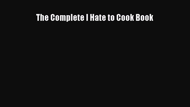Read The Complete I Hate to Cook Book PDF Free