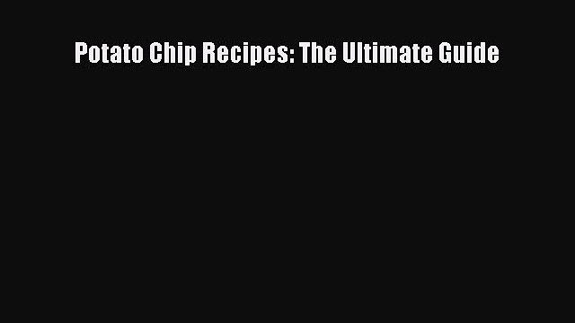 Read Potato Chip Recipes: The Ultimate Guide Ebook Free