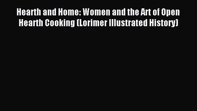 Read Hearth and Home: Women and the Art of Open Hearth Cooking (Lorimer Illustrated History)