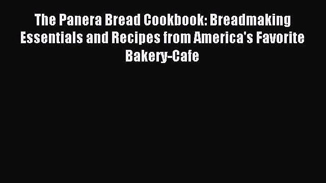 Download The Panera Bread Cookbook: Breadmaking Essentials and Recipes from America's Favorite