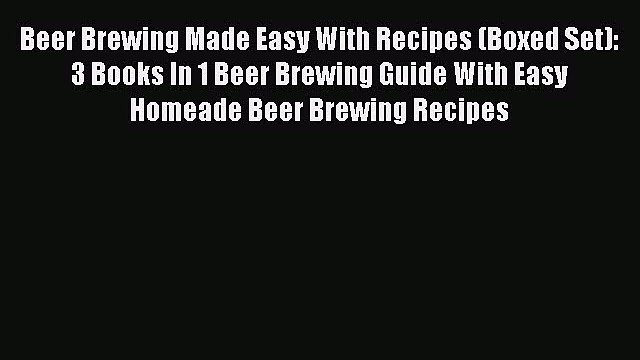 Read Beer Brewing Made Easy With Recipes (Boxed Set): 3 Books In 1 Beer Brewing Guide With