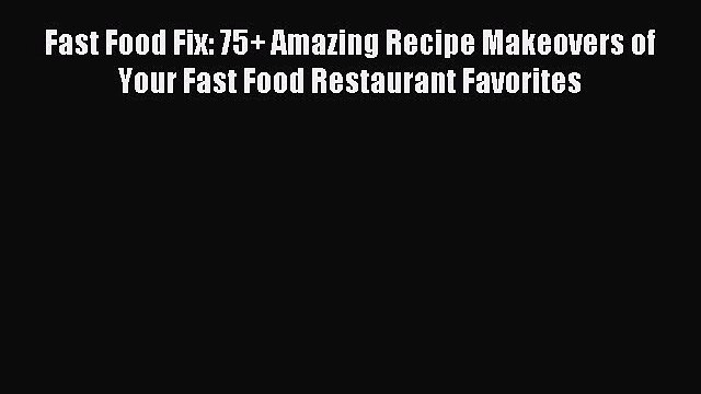 Read Fast Food Fix: 75+ Amazing Recipe Makeovers of Your Fast Food Restaurant Favorites Ebook