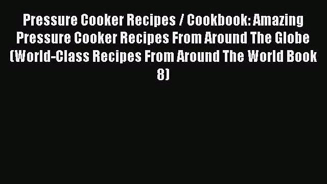 Download Pressure Cooker Recipes / Cookbook: Amazing Pressure Cooker Recipes From Around The