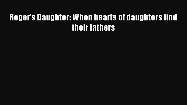 Download Roger's Daughter: When hearts of daughters find their fathers Ebook Free