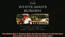 Popular book  The White Mans Burden Why the Wests Efforts to Aid the Rest Have Done So Much Ill and