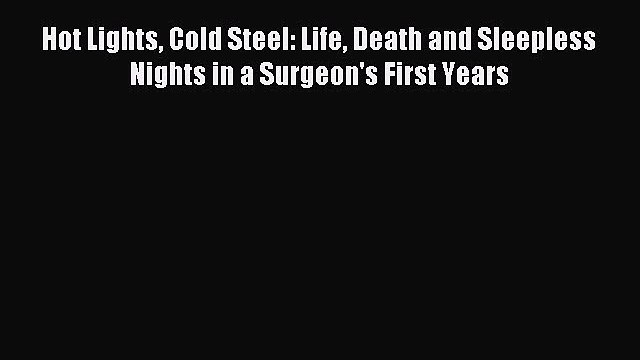 Read Hot Lights Cold Steel: Life Death and Sleepless Nights in a Surgeon's First Years Ebook
