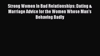 [Read] Strong Women In Bad Relationships: Dating & Marriage Advice for the Women Whose Man's