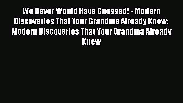 Read Book We Never Would Have Guessed! - Modern Discoveries That Your Grandma Already Knew: