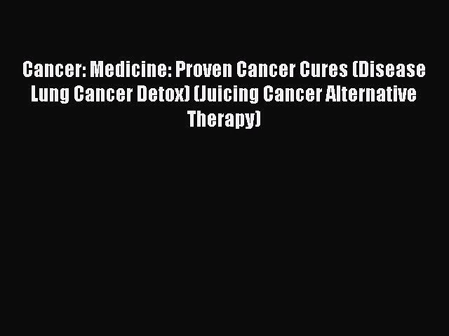 Download Cancer: Medicine: Proven Cancer Cures (Disease Lung Cancer Detox) (Juicing Cancer