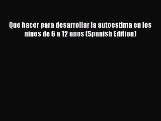 PDF Que hacer para desarrollar la autoestima en los ninos de 6 a 12 anos (Spanish Edition)