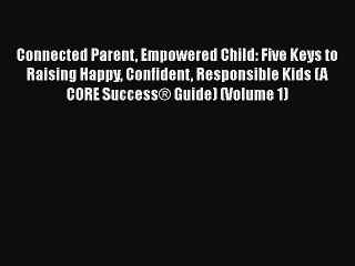 Download Connected Parent Empowered Child: Five Keys to Raising Happy Confident Responsible