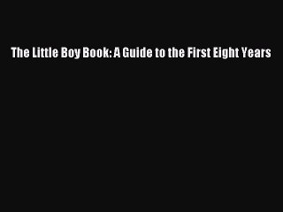 Download The Little Boy Book: A Guide to the First Eight Years  E-Book