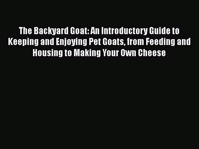 PDF The Backyard Goat: An Introductory Guide to Keeping and Enjoying Pet Goats from Feeding
