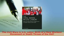 Read  The Civil Wars in US Labor Birth of a New Workers Movement or Death Throes of the Old Ebook Free