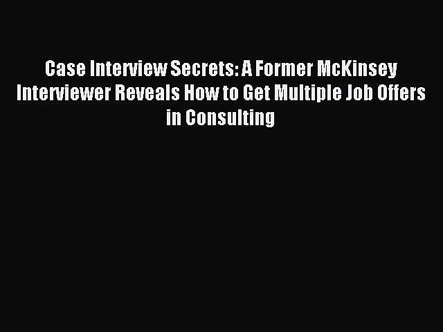 Read Case Interview Secrets: A Former McKinsey Interviewer Reveals How to Get Multiple Job