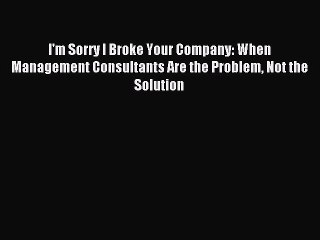 Read I'm Sorry I Broke Your Company: When Management Consultants Are the Problem Not the Solution