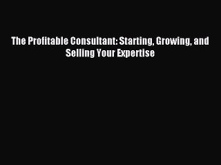 Read The Profitable Consultant: Starting Growing and Selling Your Expertise PDF Free