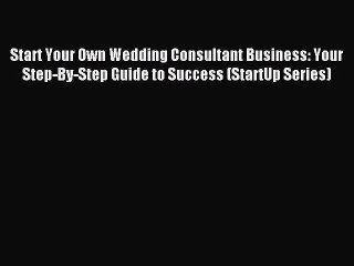 Read Start Your Own Wedding Consultant Business: Your Step-By-Step Guide to Success (StartUp